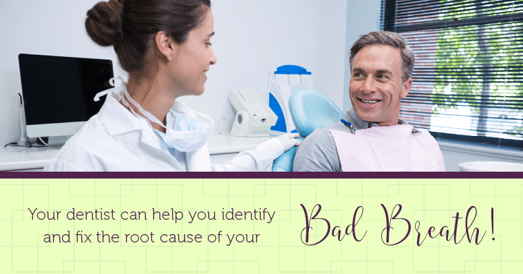 Your dentist can help you identify and fix the root cause of your bad breath.